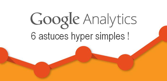 6 astuces hyper simples dans Google Analytics pour augmenter votre taux de conversion ! 1